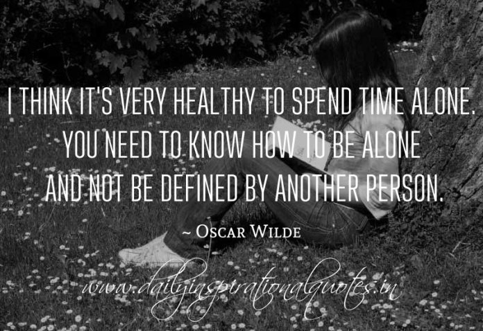 I think it's very healthy to spend time alone. You need to know how to be alone and not be defined by another person. ~ Oscar Wilde