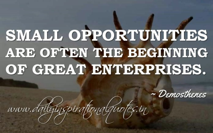 Small opportunities are often the beginning of great enterprises. ~ Demosthenes