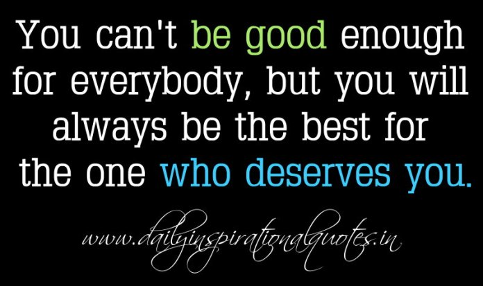 You can't be good enough for everybody, but you will always be the best for the one who deserves you. ~ Anonymous