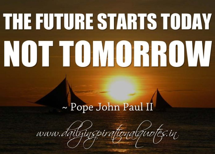 The future starts today, not tomorrow. ~ Pope John Paul II