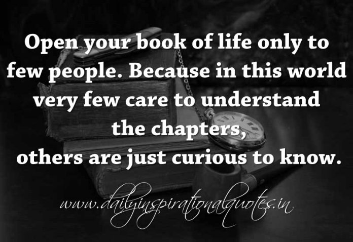 Open your book of life only to few people. Because in this world very few care to understand the chapters,others are just curious to know. ~ Anonymous