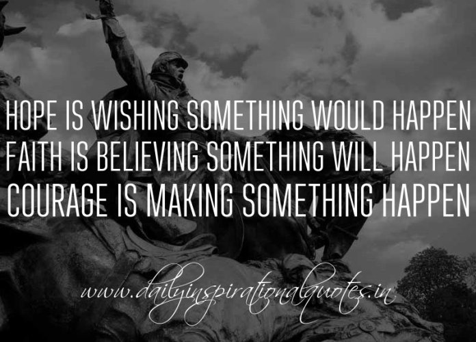Hope is wishing something would happen. Faith is believing something will happen. Courage is making something happen. ~ Anonymous