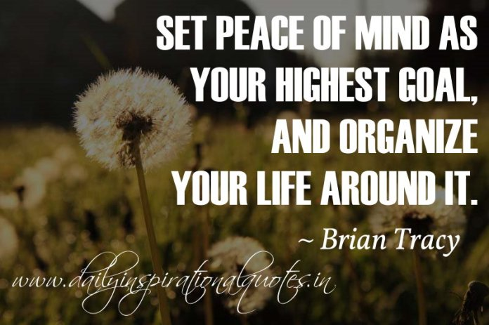 Set peace of mind as your highest goal, and organize your life around it. ~ Brian Tracy