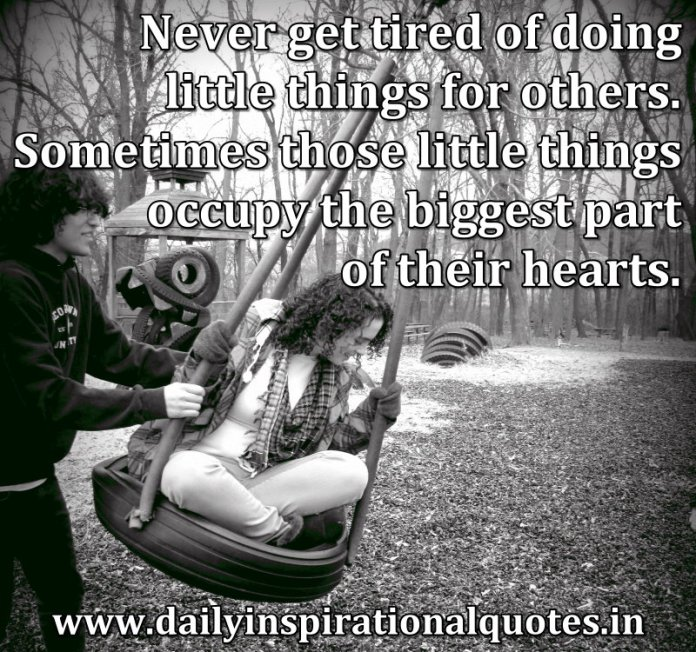 Never get tired of doing little things for others. Sometimes those little things occupy the biggest part of their hearts. ~ Anonymous