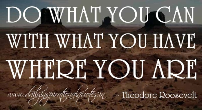 Do what you can with what you have where you are. ~ Theodore Roosevelt