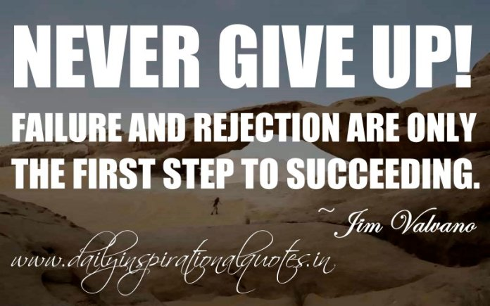Never give up! Failure and rejection are only the first step to succeeding. ~ Jim Valvano