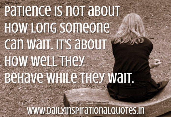 Patience is not about how long someone can wait. It's about how well they behave while they wait. ~ Anonymous