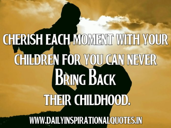 Cherish each moment with your children for you can never bring back their childhood. ~ Anonymous