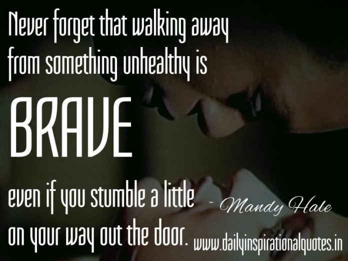 Never forget that walking away from something unhealthy is BRAVE - even if you stumble a little on your way out the door. ~ Mandy Hale
