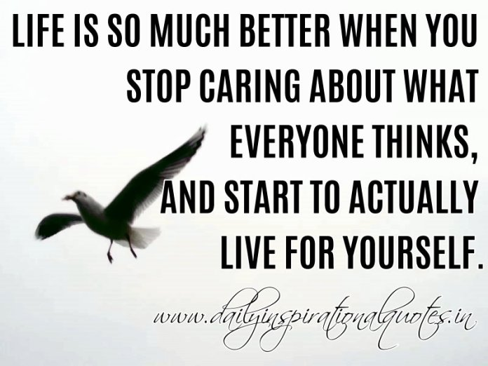 Life is so much better when you stop caring about what everyone thinks, and start to actually live for yourself. ~ Anonymous
