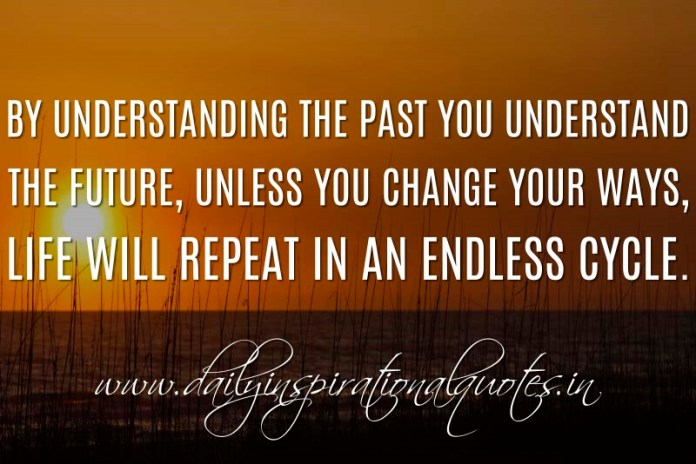 By understanding the past you understand the future, unless you change your ways, life will repeat in an endless cycle. ~ Anonymous