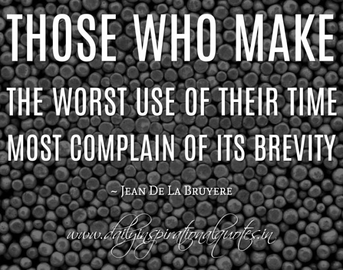 Those who make the worst use of their time most complain of its brevity. ~ Jean De La Bruyere