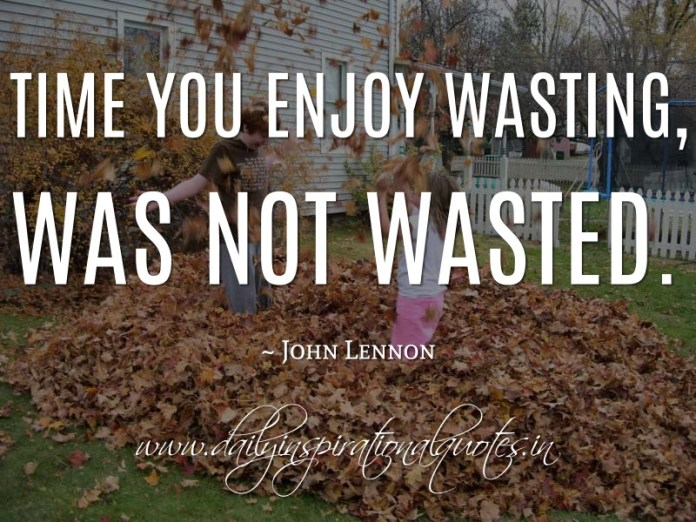 Time you enjoy wasting, was not wasted. ~ John Lennon