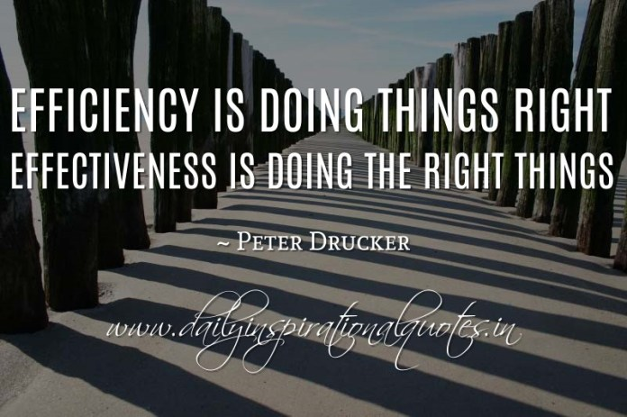 Efficiency is doing things right; effectiveness is doing the right things. ~ Peter Drucker