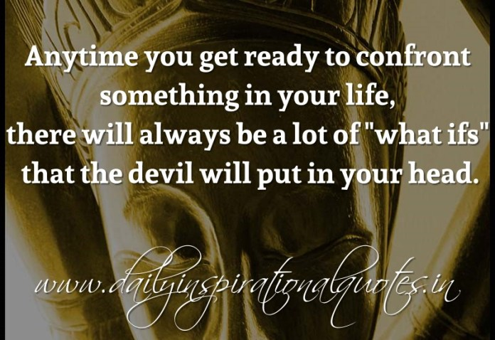 Anytime you get ready to confront something in your life, there will always be a lot of what ifs that the devil will put in your head. ~ Anonymous