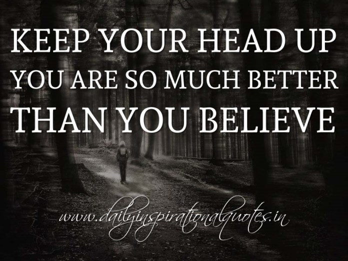 Keep your head up; you are so much better than you believe. ~ Anonymous