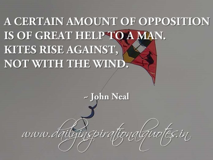 A certain amount of opposition is of great help to a man. Kites rise against, not with the wind. ~ John Neal