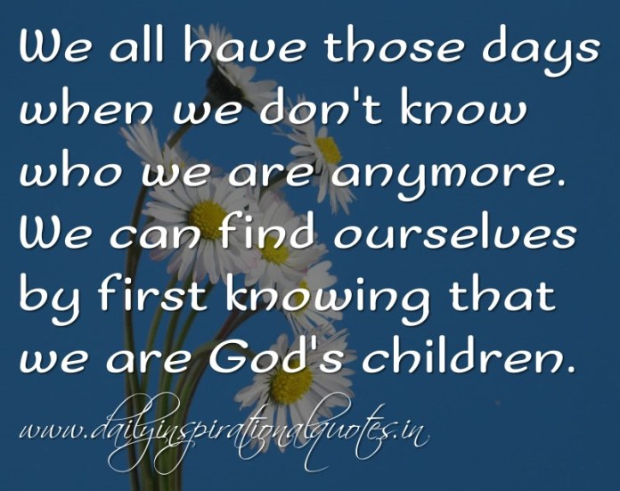 We all have those days when we don't know who we are anymore. We can find ourselves by first knowing that we are God's children. ~ Anonymous