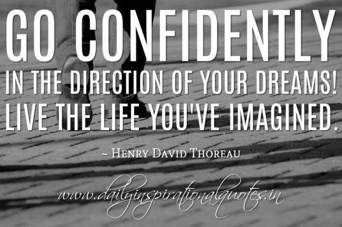 Go confidently in the direction of your dreams! Live the life you've imagined. ~ Henry David Thoreau