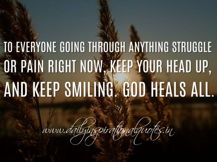 To everyone going through anything struggle or pain right now, keep your head up, and keep smiling. God heals all. ~ Anonymous