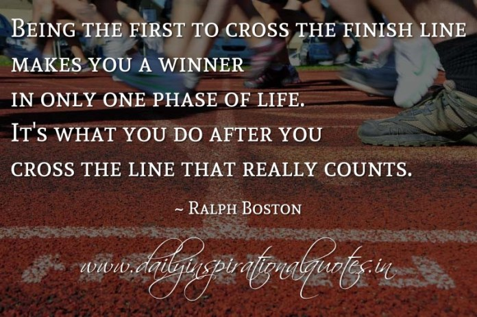 Being the first to cross the finish line makes you a winner in only one phase of life. It's what you do after you cross the line that really counts. ~ Ralph Boston