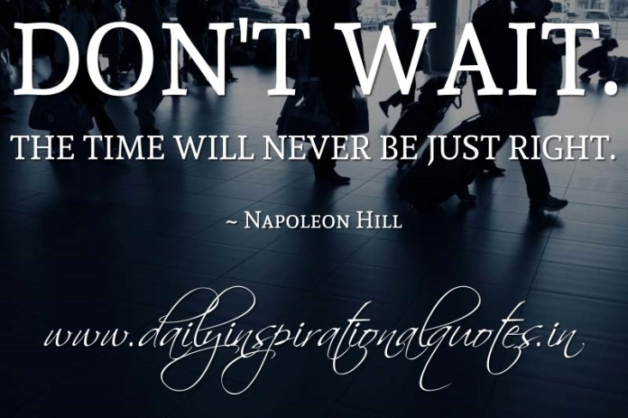 Don't wait. The time will never be just right. ~ Napoleon Hill