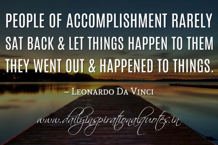 People of accomplishment rarely sat back & let things happen to them. They went out & happened to things. ~ Leonardo Da Vinci
