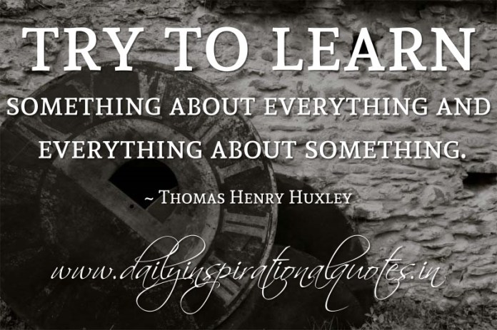 Try to learn something about everything and everything about something. ~ Thomas Henry Huxley