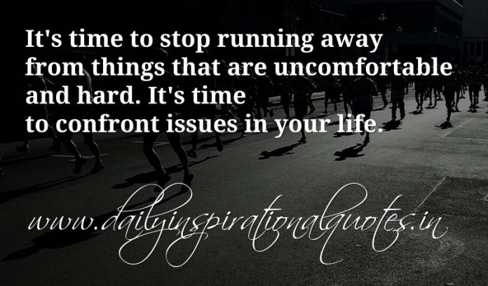 It's time to stop running away from things that are uncomfortable and hard. It's time to confront issues in your life. ~ Anonymous