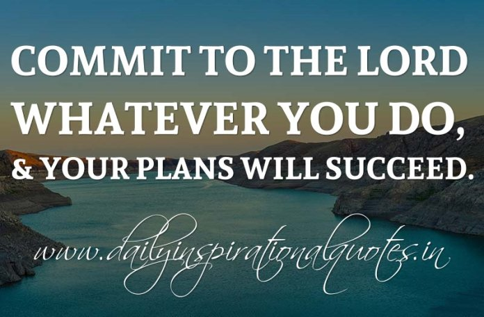 Commit to the LORD whatever you do, & your plans will succeed. ~ Proverbs 16:3