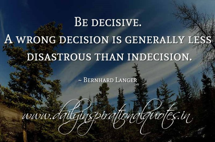 Be decisive. A wrong decision is generally less disastrous than indecision. ~ Bernhard Langer