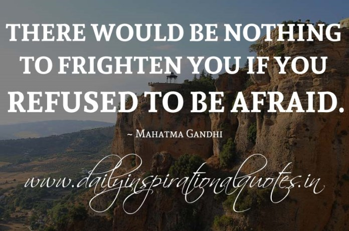 There would be nothing to frighten you if you refused to be afraid. ~ Mahatma Gandhi