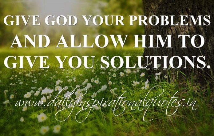 Give God your problems and allow Him to give you solutions. ~ Anonymous