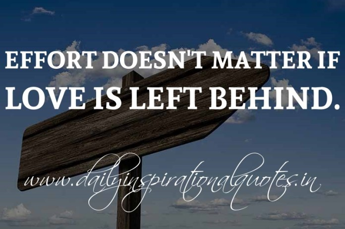 Effort doesn't matter if love is left behind. ~ Anonymous