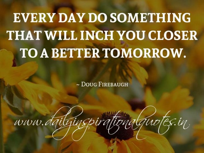 Every day do something that will inch you closer to a better tomorrow. ~ Doug Firebaugh