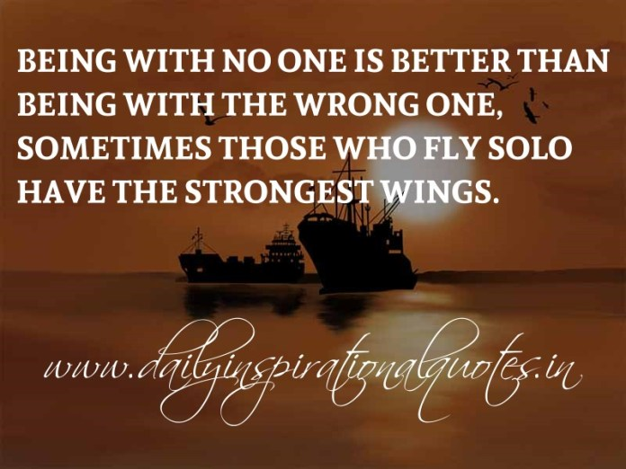 Being with no one is better than being with the wrong one, sometimes those who fly solo have the strongest wings. ~ Anonymous