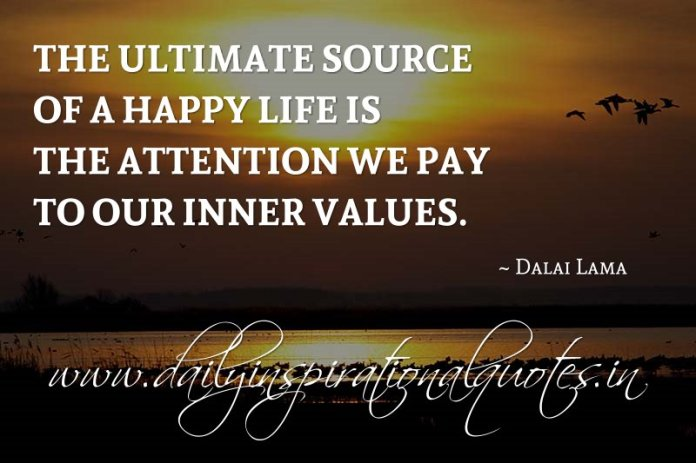 The ultimate source of a happy life is the attention we pay to our inner values. ~ Dalai Lama