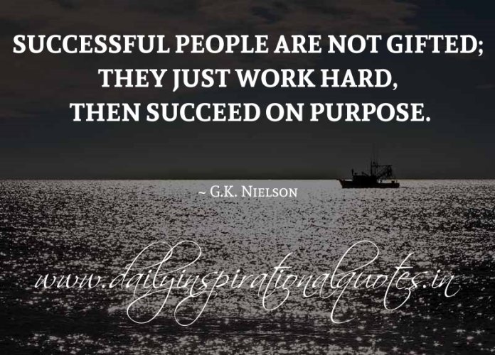 Successful people are not gifted; they just work hard, then succeed on purpose. ~ G.K. Nielson