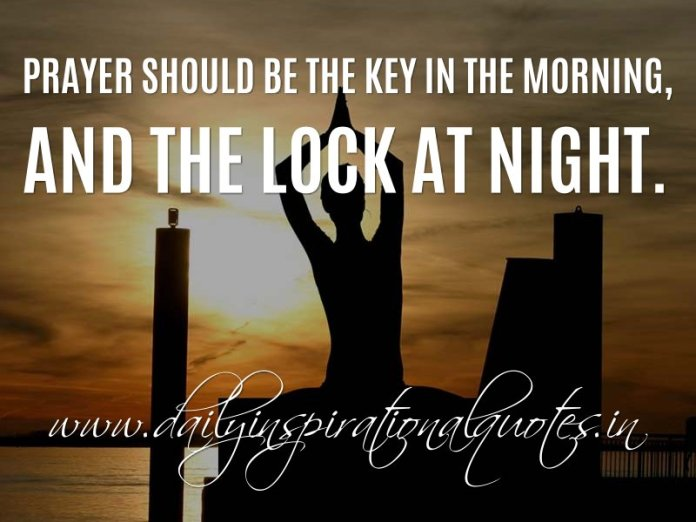 Prayer should be the Key in the Morning, And The Lock at night. ~ Anonymous