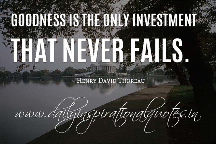 Goodness is the only investment that never fails. ~ Henry David Thoreau