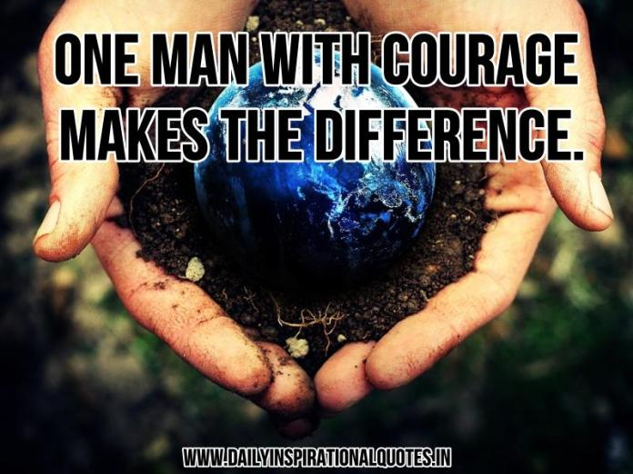 One man with courage makes the difference. ~ Anonymous