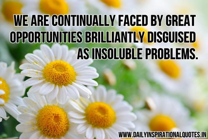 We are continually faced by great opportunities brilliantly disguised as insoluble problems. ~ Anonymous