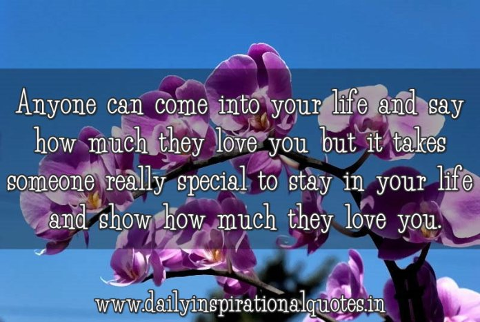 Anyone can come into your life and say how much they love you but it takes someone really special to stay in your life and show how much they love you. ~ Anonymous