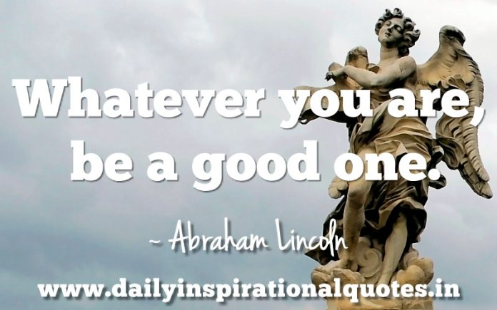Whatever you are, be a good one. ~ Abraham Lincoln