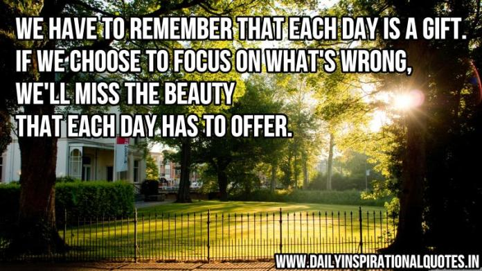 We have to remember that each day is a gift. If we choose to focus on what's wrong, we'll miss the beauty that each day has to offer. ~ Anonymous