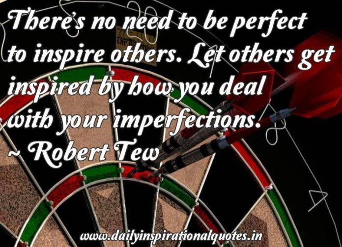There's no need to be perfect to inspire others. Let others get inspired by how you deal with your imperfections. ~ Robert Tew