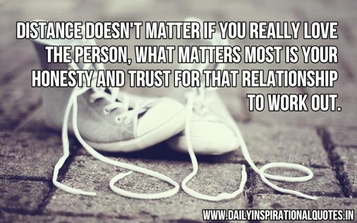Distance doesn't matter if you really love the person, what matters most is your honesty and trust for that relationship to work out. ~ Anonymous
