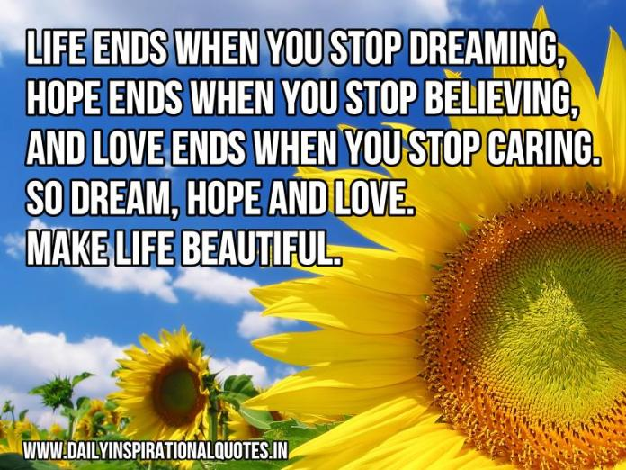 Life ends when you stop dreaming, hope ends when you stop believing, and love ends when you stop caring. so dream, hope and love. make life beautiful. ~ Anonymous
