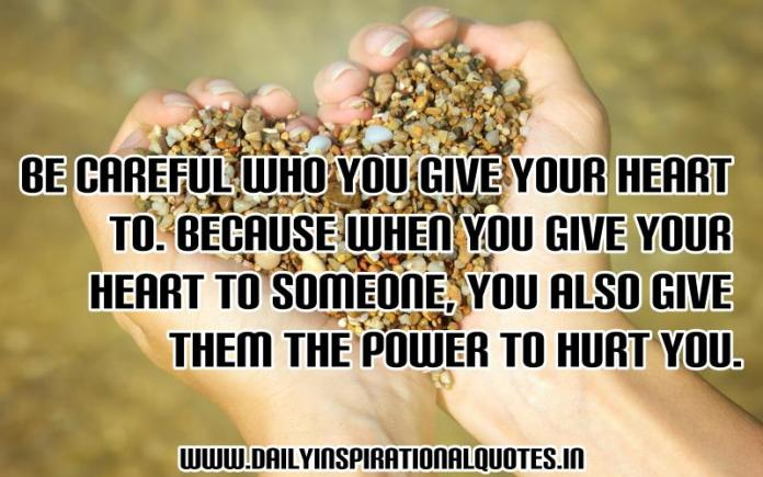 Be careful who you give your heart to. Because when you give your heart to someone, you also give them the power to hurt you. ~ Anonymous
