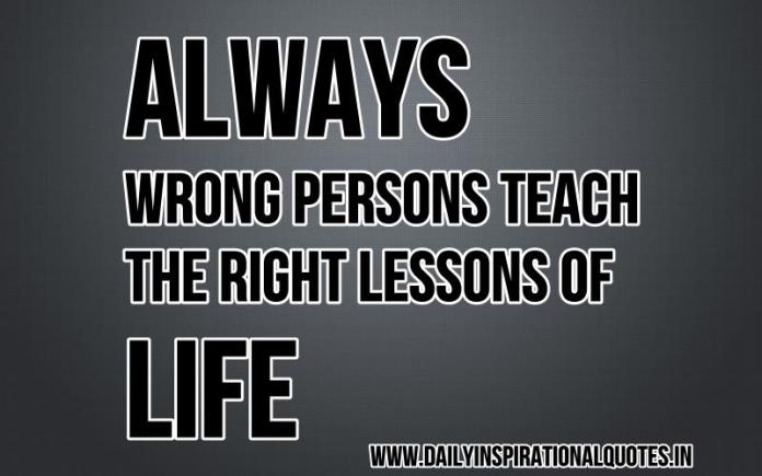 Always wrong persons teach the right lessons of life. ~ Anonymous